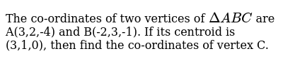 The co-ordinates of two vertices of `Delta ABC` are A(3,2,-4) and B(-2,3,-1). If its centroid is (3,1,0), then find the co-ordinates of vertex C.