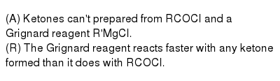 (A) Ketones can't prepared from RCOCl and a Grignard reagent R'MgCl. <br> (R) The Grignard reagent reacts faster with any ketone formed than it does with RCOCl.