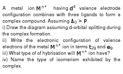 A metal ion `M^(n+)` having `d^(4)` valence electrode configuration combines with three ligands to form a complex compound. Assuming `Delta_(0)gtP`. <br> i) Draw the diagram assuming d-orbital splitting during the complex formation. <br> ii) Write the electronic configuration of valence electrons of the metal `M^(n+)` ion in terms `t_(2g)` and `e_(g)`. <br> iii) What type of of hybrisation will `M^(n+)` ion have? <br> iv) Name the type of isomerism exhibited by the complex.