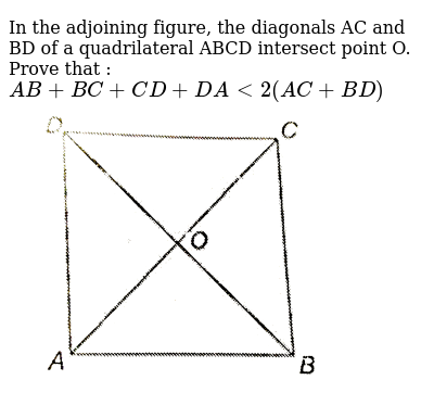 """In the adjoining figure, the diagonals AC and BD of a quadrilateral ABCD intersect point O. Prove that : <br> `AB+BC+CD+DA lt 2(AC+BD)` <br> <img src=""""https://d10lpgp6xz60nq.cloudfront.net/physics_images/NTN_MATH_IX_C07_E01_077_Q01.png"""" width=""""80%"""">"""