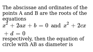 The abscissae and ordinates of the points A and B are the roots of the equations `x^2 + 2ax + b = 0 and x^2 + 2cx + d = 0` respectively, then the equation of circle with AB as diameter is