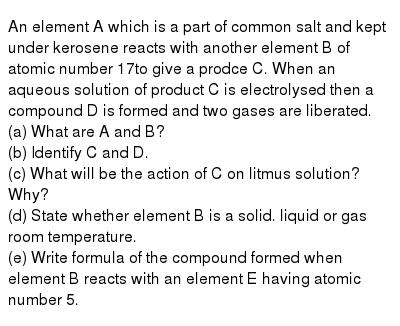 An element A which is a part of common salt and kept under kerosene reacts with another element B of atomic number 17to give a prodce C. When an aqueous solution of product C is electrolysed then a compound D is formed and two gases are liberated. <br> (a) What are A and B? <br> (b) Identify C and D. <br> (c) What will be the action of C on litmus solution? Why? <br> (d) State whether element B is a solid. liquid or gas room temperature. <br> (e) Write formula of the compound formed when element B reacts with an element E having atomic number 5.