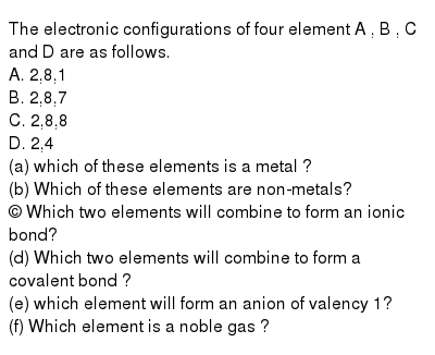 The electronic configurations of four element  A , B , C and D are as follows.  <br> A. 2,8,1 <br> B. 2,8,7 <br> C. 2,8,8 <br> D. 2,4  <br> (a) which of these elements is a metal ? <br> (b) Which of these elements are non-metals? <br> © Which two elements will combine to form an ionic bond? <br> (d) Which two elements will combine to form a covalent bond ? <br> (e) which element will form an anion of valency 1? <br> (f) Which element is a noble gas ?