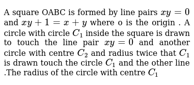A square OABC is formed by line pairs `xy=0` and `xy+1=x+y` where o is the origin . A circle with circle `C_1` inside the square is drawn to touch the line pair `xy=0` and another circle with centre `C_2` and radius twice that `C_1` is drawn touch the circle `C_1` and the other line .The radius of the circle with centre `C_1`