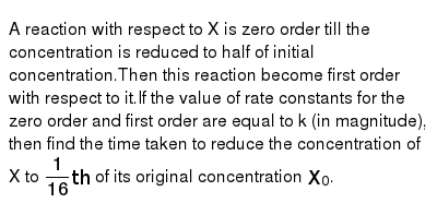 A reaction with respect to X is zero order till the concentration is reduced to half of initial concentration.Then this reaction become first order with respect to it.If the value of rate constants for the zero order and first order are equal to k (in magnitude), then find the time taken to reduce the concentration of X to `1/16th` of its original concentration `X_0`.