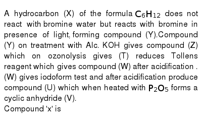 A hydrocarbon (X) of the formula `C_6H_12` does not react with  bromine water but reacts with bromine in presence of light,  forming compound (Y).Compound (Y) on treatment with Alc. KOH gives compound (Z) which on ozonolysis gives (T) reduces Tollens reagent which gives compound (W) after acidification . (W) gives iodoform test and after acidification produce compound (U) which when heated with `P_2O_5` forms a cyclic anhydride (V). <br> Compound 'x' is