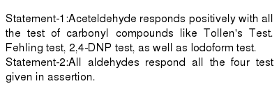 Statement-1:Aceteldehyde responds positively with all the test of carbonyl compounds like Tollen's Test. Fehling test, 2,4-DNP test, as well as Iodoform test. <br> Statement-2:All aldehydes respond all the four test given in assertion.
