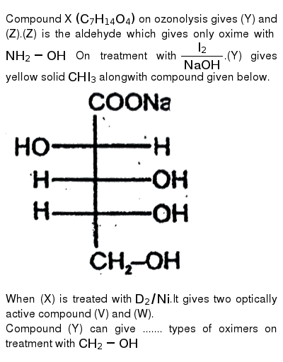 """Compound X `(C_7H_14O_4)` on ozonolysis gives (Y) and (Z).(Z) is the aldehyde which gives only oxime with `NH_2-OH` On treatment with `I_2/(NaOH)`.(Y) gives yellow solid `CHI_3` alongwith compound given below. <br> <img src=""""https://d10lpgp6xz60nq.cloudfront.net/physics_images/RES_ORG_RK_JA_C07_E01_1451_Q01.png"""" width=""""80%""""> <br> When (X) is treated with `D_2//Ni`.It gives two optically active compound (V) and (W). <br> Compound (Y) can give ....... types of oximers on treatment with `CH_2-OH`"""