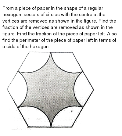"""From a piece of paper in the shape of a regular hexagon, sectors of circles with the centre at the vertices are removed as shown in the figure. Find the fraction of the vertices are removed as shown in the figure. Find the fraction of the piece of paper left. Also find the perimeter of the piece of paper left in terms of a side of the hexagon <br> <img src=""""https://d10lpgp6xz60nq.cloudfront.net/physics_images/NTN_MATH_X_C12_E01_056_Q01.png"""" width=""""80%"""">"""