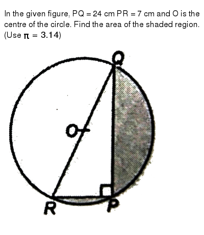 """In the given figure, PQ = 24 cm PR = 7 cm and O is the centre of the circle. Find the area of the shaded region. (Use `pi = 3.14`) <br> <img src=""""https://d10lpgp6xz60nq.cloudfront.net/physics_images/NTN_MATH_X_C12_E01_086_Q01.png"""" width=""""80%"""">"""