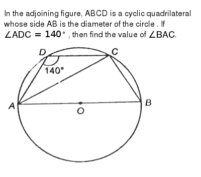 """In the adjoining figure, ABCD is a cyclic quadrilateral whose side AB is the diameter of the circle . If `angle ADC=140^(@)` , then find the value of `angleBAC`. <br> <img src=""""https://d10lpgp6xz60nq.cloudfront.net/physics_images/NTN_MATH_IX_C10_S01_023_Q01.png"""" width=""""80%"""">"""
