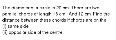 The diameter of a circle is 20 cm. There are two parallel chords of length 16 cm . And 12 cm. Find the distance between these chords if chords are on the: <br> (i) same side <br> (ii) opposite side of the centre.