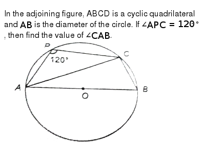 """In the adjoining figure, ABCD is a cyclic quadrilateral and `AB` is the diameter of the circle. If `angleAPC=120^@`, then find the value of `angle CAB`. <br><img src=""""https://d10lpgp6xz60nq.cloudfront.net/physics_images/NTN_MATH_IX_C10_E01_043_Q01.png"""" width=""""80%"""">"""