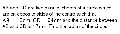 AB and CD are two parallel chords of a circle which are on opposite sides of the centre such that `AB=10 cm`, `CD=24cm` and the distance between AB and CD is `17 cm`. Find the radius of the circle.
