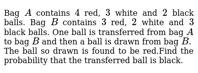 Bag `A` contains `4` red, `3` white and `2` black balls. Bag `B` contains `3` red, `2` white and `3` black balls. One ball is transferred from bag `A` to bag `B` and then a ball is drawn from bag `B.` The ball so drawn is found to be red.Find the probability that the transferred ball is black.