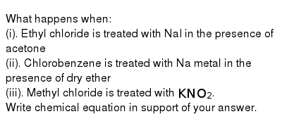 What happens when: <br> (i). Ethyl chloride is treated with NaI in the presence of acetone <br> (ii). Chlorobenzene is treated with Na metal in the presence of dry ether <br> (iii). Methyl chloride is treated with `KNO_(2)`. <br> Write chemical equation in support of your answer.