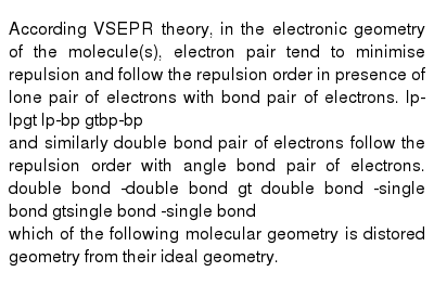 According VSEPR theory, in the electronic geometry of the molecule(s), electron pair tend to minimise repulsion and follow the repulsion order in presence of lone pair of electrons with bond pair of electrons. lp-lpgt lp-bp gtbp-bp <br> and similarly double bond pair of electrons follow the repulsion order with angle bond pair of electrons. double bond -double bond gt double bond -single bond gtsingle bond -single bond <br> which of the following molecular geometry is distored geometry from their ideal geometry.