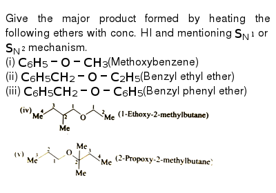 """Give the major product formed by heating the following ethers with conc. HI and mentioning `S_(N^(1))`  or `S_(N^(2))` mechanism. <br> (i) `C_(6)H_(5)-O-CH_(3)`(Methoxybenzene) <br> (ii) `C_(6)H_(5)CH_(2)-O-C_(2)H_(5)`(Benzyl ethyl ether) <br> (iii) `C_(6)H_(5)CH_(2)-O-C_(6)H_(5)`(Benzyl phenyl ether)  <br> <img src=""""https://d10lpgp6xz60nq.cloudfront.net/physics_images/GRB_ORG_CHM_P2_C10_E01_042_Q01.png"""" width=""""80%""""> <br> <img src=""""https://d10lpgp6xz60nq.cloudfront.net/physics_images/GRB_ORG_CHM_P2_C10_E01_042_Q02.png"""" width=""""80%"""">"""