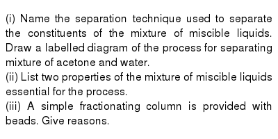 (i) Name the separation technique used to separate the constituents of the mixture of miscible liquids. Draw a labelled diagram of the process for separating mixture of acetone and water. <br>  (ii) List two properties of the mixture of miscible liquids essential for the process. <br>  (iii) A simple fractionating column is provided with beads. Give reasons.