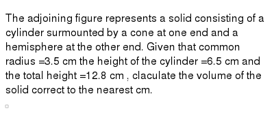 """The adjoining figure represents a solid consisting  of a cylinder surmounted by a cone at one end and a hemisphere at  the other end. Given that common radius =3.5 cm the height of the cylinder =6.5 cm and the total height =12.8 cm , claculate the volume of the solid correct to the nearest cm.  <br> <img src=""""https://d10lpgp6xz60nq.cloudfront.net/physics_images/NTN_MATH_X_C13_S01_021_S01.png"""" width=""""80%"""">"""