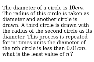 The diameter of a circle is `10cm.` The radius of this circle is taken as diameter and another circle is drawn. A third circle is drawn with the radius of the second circle as its diameter. This process is repeated for 'n' times units the diameter of the nth circle is less than `0.01cm.` what is the least value of `n?`