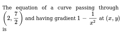 The equation of a curve passing through `(2,7/2)` and having   gradient `1-1/(x^2)` at `(x , y)` is