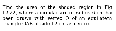 Find the area of the shaded region in Fig. 12.22,   where a circular arc of radius 6 cm has been drawn with vertex O of an   equilateral triangle OAB of side 12 cm as centre.