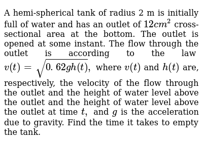 A hemi-spherical tank of radius 2 m is initially   full of water and has an outlet of `12c m^2` cross-sectional area at the bottom. The outlet is   opened at some instant. The flow through the outlet is according to the law `v(t)=sqrt(0. 62gh(t)),` where `v(t)` and `h(t)` are,   respectively, the velocity of the flow through the outlet and the height of   water level above the outlet and the height of water level above the outlet   at time `t ,` and `g` is the   acceleration due to gravity. Find the time it takes to empty the tank.