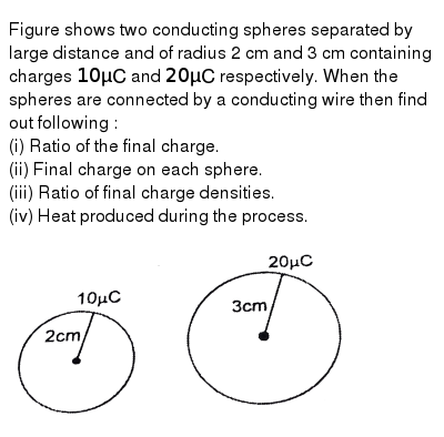 """Figure shows two conducting spheres separated by large distance and of radius 2 cm and 3 cm containing charges `10 muC` and `20 muC` respectively. When the spheres are connected by a conducting wire then find out following :  <br> (i) Ratio of the final charge. <br> (ii) Final charge on each sphere. <br> (iii) Ratio of final charge densities. <br> (iv) Heat produced during the process. <br> <img src=""""https://d10lpgp6xz60nq.cloudfront.net/physics_images/RES_PHY_ELE_E01_068_Q01.png"""" width=""""80%"""">"""