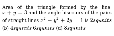 Area of the triangle formed by the line `x+y=3` and the angle bisectors of the pairs of st