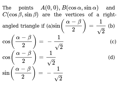 The points `A(0,0),B(cosalpha,sinalpha)` and `C(cosbeta,sinbeta)` are the vertices of a right-angled triangle if (a)`sin((alpha-beta)/2)=1/(sqrt(2))`  (b) `cos((alpha-beta)/2)=-1/(sqrt(2))`  (c)`cos((alpha-beta)/2)=1/(sqrt(2))`  (d) `sin((alpha-beta)/2)=-1/(sqrt(2))`