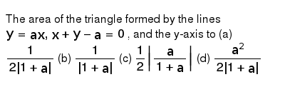 The area of the triangle formed by the lines `y=a x ,x+y-a=0` , and the y-axis to `1/(2|1+a|)`    (b) `1/(|1+a|)`  `1/2|a/(1+a)|`    (d) `(a^2)/(2|1+a|)`