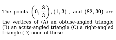 The points `(0,8/3),(1,3)` , and `(82 ,30)` are the vertices of (A) an obtuse-angled triangle  (B) an acute-angled triangle (C) a right-angled triangle (D) none of these