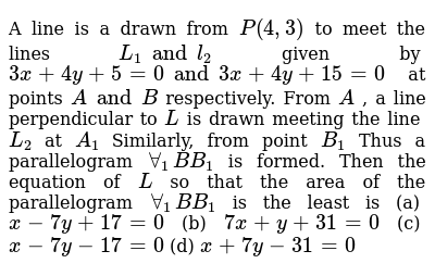 A line is a drawn from `P(4,3)` to meet the lines  `L_1 and l_2` given by `3x+4y+5=0 and 3x+4y+15=0` at points `A and B` respectively. From `A` , a line perpendicular to `L` is drawn meeting the line `L_2` at `A_1`  Similarly, from point `B_1` Thus a parallelogram `AA_1 B B_1` is formed. Then the equation of `L` so that the area of the parallelogram `AA_1 B B_1` is the least is (a) `x-7y+17=0` (b) `7x+y+31=0` (c) `x-7y-17=0` (d) `x+7y-31=0`