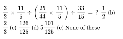 `3/2xx(11)/5-:((25)/(44)xx(11)/5)-:(33)/(15)=?`  `1/2` (b) `2/3` (c) `(126)/(125)` (d) `5(101)/(125)` (e) None of   these