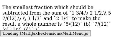 The   smallest fraction which should be subtracted from the sum of `1 3/4,\ 2 1/2,\ 5 7/(12),\ \ 3 1/3` and `2 1/4` to make the   result a whole number is `5/(12)` (b) `7/(12)` (c) `1/2` (d) `7`