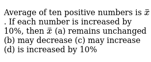 Average of ten positive numbers is `barx `. If each number is increased by 10%, then `bar x ` (a) remains   unchanged (b) may decrease (c) may   increase (d) is   increased by 10%