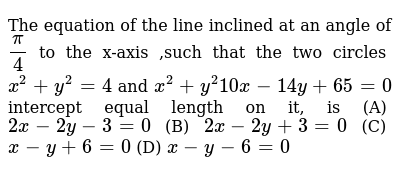The equation of the line inclined at an angle of `pi/4` to the x-axis ,such that the two circles `x^2+y^2=4` and `x^2+y^2 10 x-14 y+65=0` intercept equal length on it, is (A) `2x-2y-3=0`  (B) `2x-2y+3=0`  (C) `x-y+6=0`  (D) `x-y-6=0`