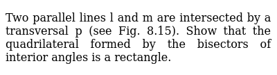 Two parallel lines l and   m are intersected by a transversal p (see Fig. 8.15). Show that   the quadrilateral formed by the bisectors of interior angles is a rectangle.