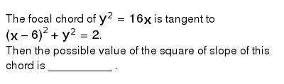The focal chord of `y^(2)=16x` is tangent to `(x-6)^(2)+y^(2)=2`. <br> Then the possible value of the square of slope of this chord is __________ .