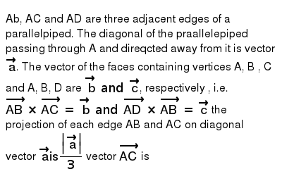 Ab, AC and AD are three adjacent edges of a parallelpiped. The diagonal of the praallelepiped passing through A and direqcted away from it is vector `veca`. The vector of the faces containing vertices A, B , C and A, B, D are `vecb and vecc`, respectively , i.e. `vec(AB) xx vec(AC) and vec(AD) xx vec(AB) = vecc` the projection of each edge AB and AC on diagonal vector `veca is  veca /3` <br> vector `vec(AC)` is
