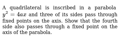 A quadrilateral is inscribed in a parabola `y^2=4a x` and three of its sides pass through fixed points on the axis. Show that   the fourth side also passes through a fixed point on the axis of the   parabola.