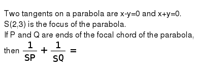Two tangents on a parabola are x-y=0 and x+y=0. <br> S(2,3) is the focus of the parabola. <br> If P and Q are ends of the focal chord of the parabola, then `(1)/(SP)+(1)/(SQ)=`