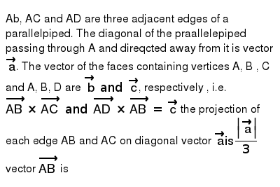Ab, AC and AD are three adjacent edges of a parallelpiped. The diagonal of the praallelepiped passing through A and direqcted away from it is vector `veca`. The vector of the faces containing vertices A, B , C and A, B, D are `vecb and vecc`, respectively , i.e. `vec(AB) xx vec(AC) and vec(AD) xx vec(AB) = vecc` the projection of each edge AB and AC on diagonal vector `veca is  veca /3`  <br> vector `vec(AB)` is