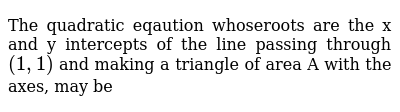 The quadratic eqaution whoseroots are the x and y intercepts of the line passing through  `(1,1)` and making a triangle of area A with the axes, may be