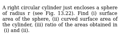 A   right circular cylinder just encloses a sphere of radius r (see Fig.   13.22). Find (i) surface area of the sphere, (ii) curved surface area of the cylinder, (iii) ratio of the areas obtained in (i) and (ii).