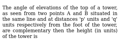 The angle of elevations of the top of a tower, as seen from two points A and B situated in the same line and at distances 'p' units and 'q' units respectively from the foot of the tower, are complementary then the height (in units) of the tower is