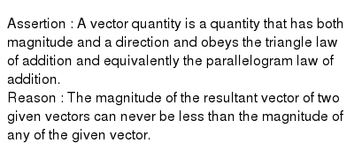 Assertion : A vector quantity is a  quantity that has both magnitude and a direction and obeys the triangle law of addition and equivalently the parallelogram law of addition. <br> Reason : The magnitude of the resultant vector of two given vectors can never be less than the magnitude of any of the given vector.