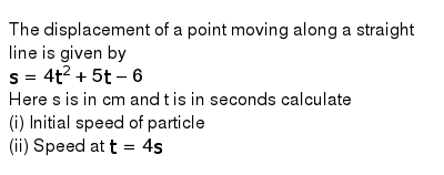 The displacement of a point moving along a straight line is given by <br> `s=  4t^(2) + 5t-6`  <br> Here s is in cm and t is in seconds calculate <br> (i) Initial speed of particle <br> (ii) Speed at `t = 4s`
