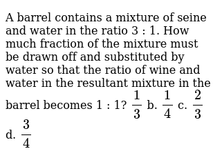 A   barrel contains a mixture of seine and water in the ratio 3 : 1. How much   fraction of the mixture must be drawn off and substituted by water so that   the ratio of wine and water in the resultant mixture in the barrel becomes 1   : 1?  `1/3` b. `1/4` c. `2/3` d. `3/4`
